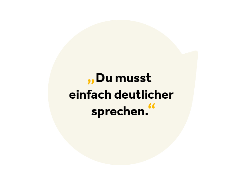 Text in Sprechblase: Du musst einfach deutlicher sprechen